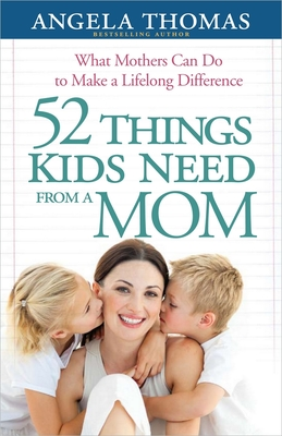 52 Things Kids Need from a Mom: What Mothers Can Do to Make a Lifelong Difference - Thomas, Angela