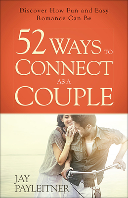 52 Ways to Connect as a Couple: Discover How Fun and Easy Romance Can Be - Payleitner, Jay