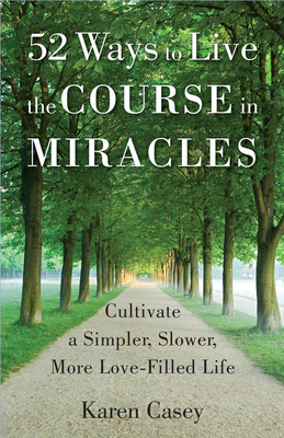 52 Ways to Live the Course in Miracles: Cultivate a Simpler, Slower, More Love-Filled Life (Meditation Book) - Casey, Karen