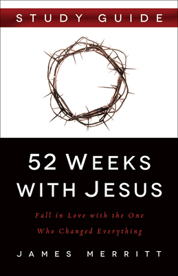 52 Weeks with Jesus: Fall in Love with the One Who Changed Everything - Merritt, James, Dr.