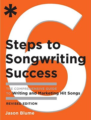 6 Steps to Songwriting Success: The Comprehensive Guide to Writing and Marketing Hit Songs - Blume, Jason