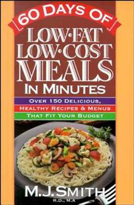 60 Days of Low-fat, Low-cost Meals in Minutes: Over 150 Delicious, Healthy Recipes & Menus That Fit Your Budget - Smith, M. J.