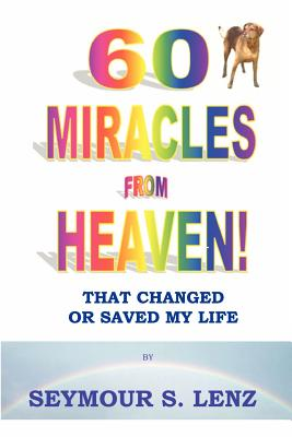 60 Miracles From Heaven: That Changed or Saved My Life! - Lenz, Seymour S