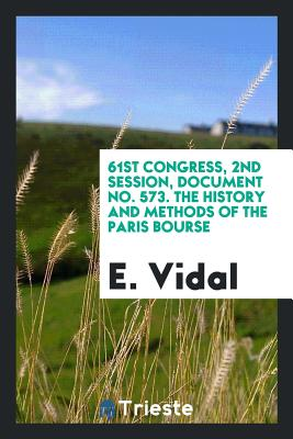 61st Congress, 2nd Session, Document No. 573. the History and Methods of the Paris Bourse - Vidal, E