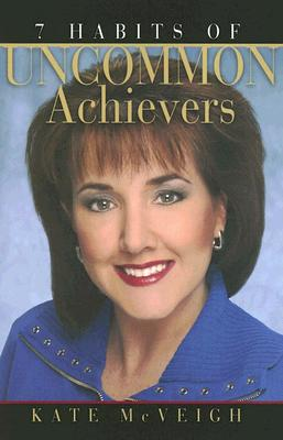 7 Habits of Uncommon Achievers - McVeigh, Kate