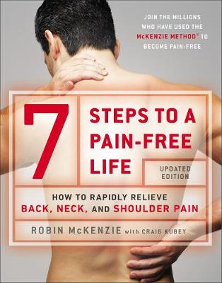 7 Steps to a Pain-Free Life: How to Rapidly Relieve Back, Neck and Shoulder Pain - McKenzie, Robin, and Kubey, Craig