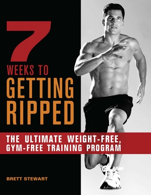 7 Weeks to Getting Ripped: The Ultimate Weight-Free, Gym-Free Training Program - Stewart, Brett