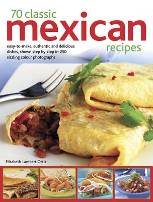 70 Classic Mexican Recipes: Easy-To-Make, Authentic and Delicious Dishes, Shown Step by Step in 250 Sizzling Colour Photographs - Ortiz, Elisabeth Lambert