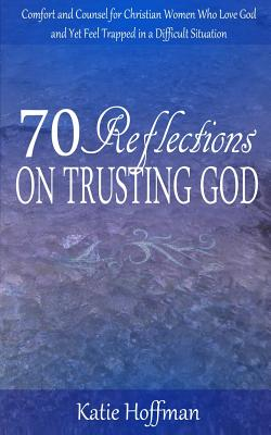 70 Reflections on Trusting God: Comfort and Counsel for Christian Women Who Love God and Yet Feel Trapped in a Difficult Situation - Hoffman, Katie