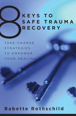 8 Keys to Safe Trauma Recovery: Take-Charge Strategies to Empower Your Healing - Rothschild, Babette