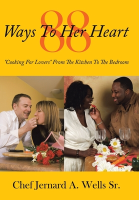 88 Ways to Her Heart: Cooking for Lovers from the Kitchen to the Bedroom - Wells Sr, Chef Jernard a