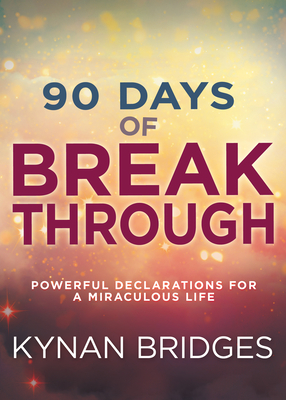90 Days of Breakthrough: Powerful Declarations for a Miraculous Life - Bridges, Kynan, Pastor
