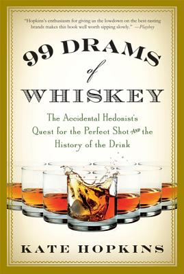 99 Drams of Whiskey: The Accidental Hedonist's Quest for the Perfect Shot and the History of the Drink - Hopkins, Kate
