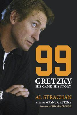 99: Gretzky: His Game, His Story - Strachan, Al, and MacGregor, Roy (Foreword by)
