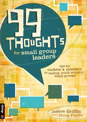 99 Thoughts for Small Group Leaders: Tips for Rookies & Veterans on Leading Youth Ministry Small Groups - Griffin, Joshua, and Fields, Doug