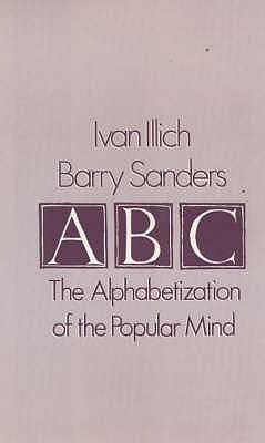A. B. C. - Alphabetization of the Popular Mind - Illich, Ivan, and Sanders, Barry