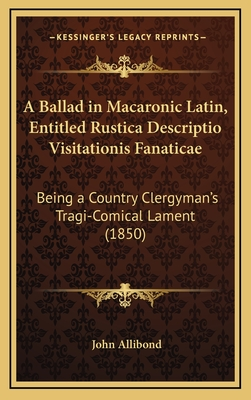 A Ballad in Macaronic Latin, Entitled Rustica Descriptio Visitationis Fanaticae: Being a Country Clergyman's Tragi-Comical Lament (1850) - Allibond, John