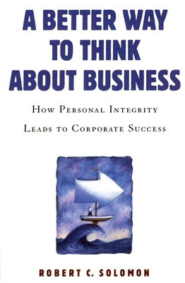 A Better Way to Think about Business: How Personal Integrity Leads to Corporate Success - Solomon, Robert C