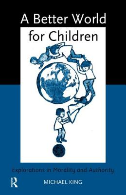 A Better World for Children: Explorations in Morality and Authority - King, Michael