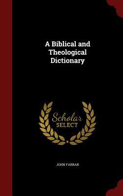 A Biblical and Theological Dictionary - Farrar, John, Professor