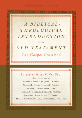 A Biblical-Theological Introduction to the Old Testament: The Gospel Promised - Van Pelt, Miles V (Contributions by), and Duncan, Ligon (Foreword by), and Belcher, Richard (Contributions by)