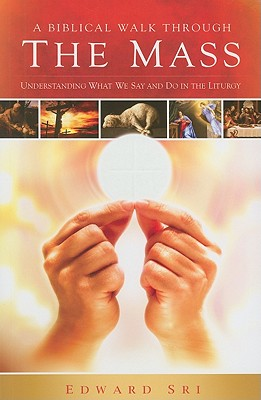 A Biblical Walk Through the Mass: Understanding What We Say and Do in the Liturgy - Sri, Edward