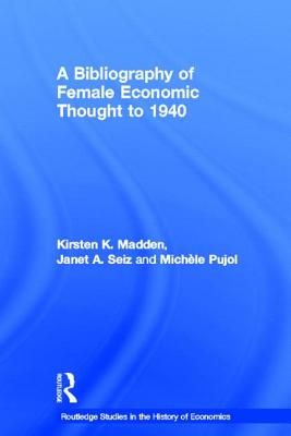 A Bibliography of Female Economic Thought to 1940 - Madden, Kirsten Kara, and Seiz, Janet A, and Pujol, Michele