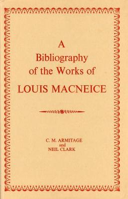 A Bibliography of the Works of Louis MacNeice - Armitage, C. M., and Clark, Neil
