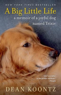 A Big Little Life: A Memoir of a Joyful Dog Named Trixie - Koontz, Dean
