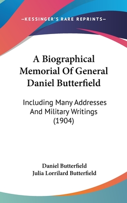 A Biographical Memorial of General Daniel Butterfield: Including Many Addresses and Military Writings (1904) - Butterfield, Daniel, and Butterfield, Julia Lorrilard (Editor)