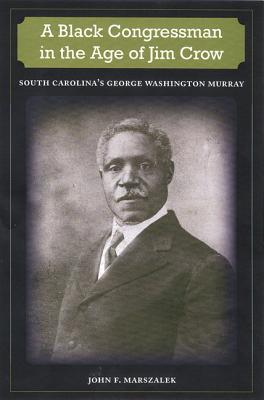 A Black Congressman in the Age of Jim Crow: South Carolina's George Washington Murray - Marszalek, John F