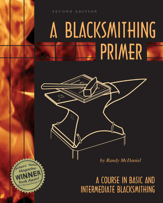 A Blacksmithing Primer: A Course in Basic and Intermediate Blacksmithing - McDaniel, Randy