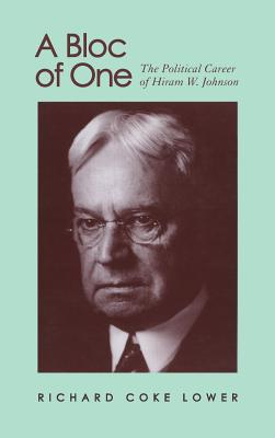 A Bloc of One: The Political Career of Hiram W. Johnson - Lower, Richard Coke