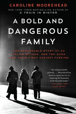 A Bold and Dangerous Family: The Remarkable Story of an Italian Mother, Her Two Sons, and Their Fight Against Fascism - Moorehead, Caroline