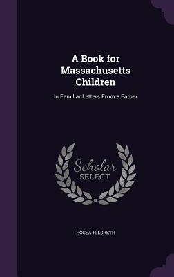 A Book for Massachusetts Children: In Familiar Letters from a Father - Hildreth, Hosea