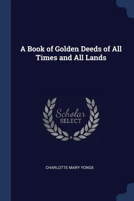 A Book of Golden Deeds of All Times and All Lands - Yonge, Charlotte Mary