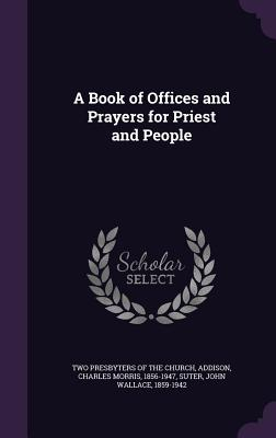A Book of Offices and Prayers for Priest and People - Addison, Charles Morris, and Suter, John Wallace, and Two Presbyters of the Church (Creator)