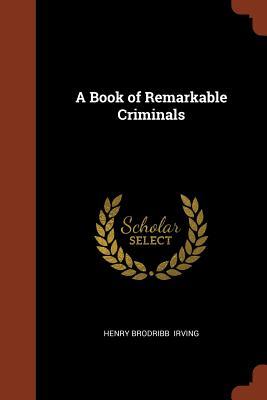 A Book of Remarkable Criminals - Irving, Henry Brodribb