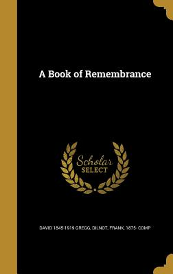 A Book of Remembrance - Gregg, David 1845-1919, and Dilnot, Frank 1875- Comp (Creator)