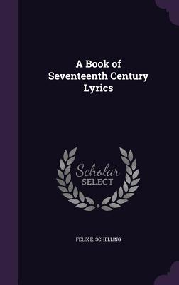 A Book of Seventeenth Century Lyrics - Schelling, Felix E