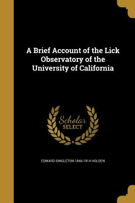 A Brief Account of the Lick Observatory of the University of California - Holden, Edward Singleton 1846-1914