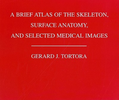 A Brief Atlas of the Human Skeleton, Surface Anatomy and Selected Medical Images - Tortora, Gerard J