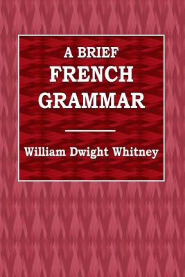 A Brief French Grammar - Whitney, William Dwight