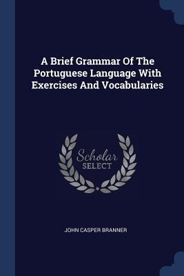 A Brief Grammar of the Portuguese Language with Exercises and Vocabularies - Branner, John Casper