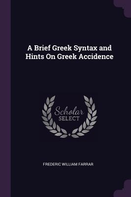 A Brief Greek Syntax and Hints on Greek Accidence - Farrar, Frederic William