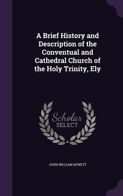 A Brief History and Description of the Conventual and Cathedral Church of the Holy Trinity, Ely - Hewett, John William