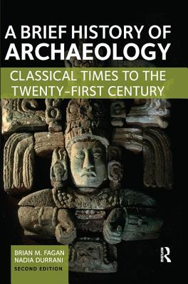 A Brief History of Archaeology: Classical Times to the Twenty-First Century - Fagan, Brian M.