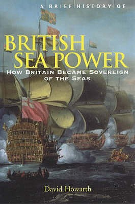 A Brief History of British Sea Power: How Britain Became Sovereign of the Seas - Howarth, David