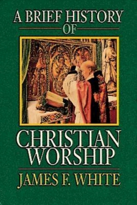 A Brief History of Christian Worship - White, James F