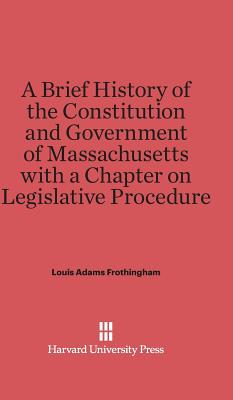A Brief History of the Constitution and Government of Massachusetts with a Chapter on Legislative Procedure - Frothingham, Louis Adams